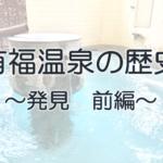 有福温泉の歴史 ~発見 前編~